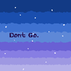 dont go.